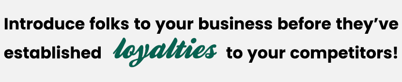 Introduce folks to your business before they have established loyalties to your competitors!